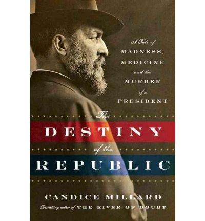 destiny-of-republic-tale-of-madness-medicine-murder-of-president-candice-millard